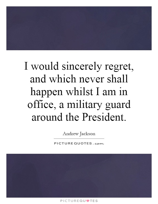 I would sincerely regret, and which never shall happen whilst I am in office, a military guard around the President Picture Quote #1
