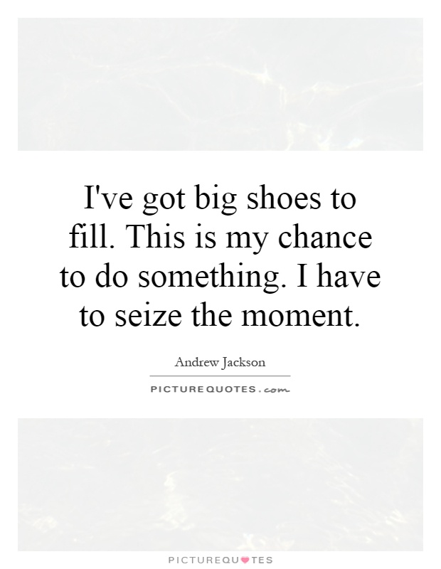 I've got big shoes to fill. This is my chance to do something. I have to seize the moment Picture Quote #1