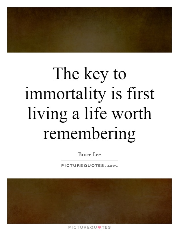 The key to immortality is first living a life worth remembering Picture Quote #1