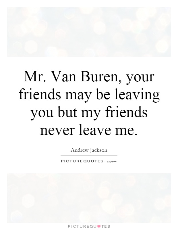 Mr. Van Buren, your friends may be leaving you but my friends never leave me Picture Quote #1