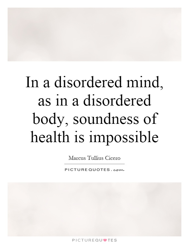 In a disordered mind, as in a disordered body, soundness of health is impossible Picture Quote #1
