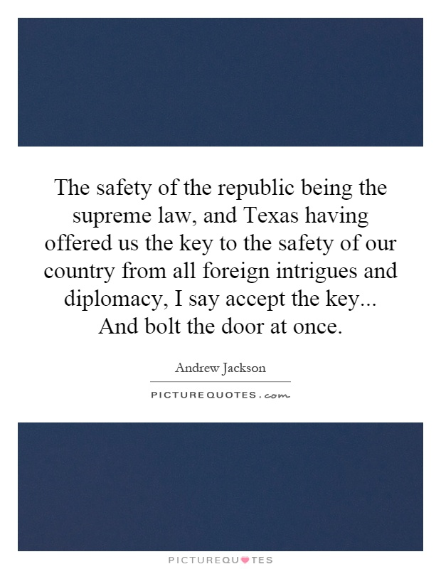 The safety of the republic being the supreme law, and Texas having offered us the key to the safety of our country from all foreign intrigues and diplomacy, I say accept the key... And bolt the door at once Picture Quote #1