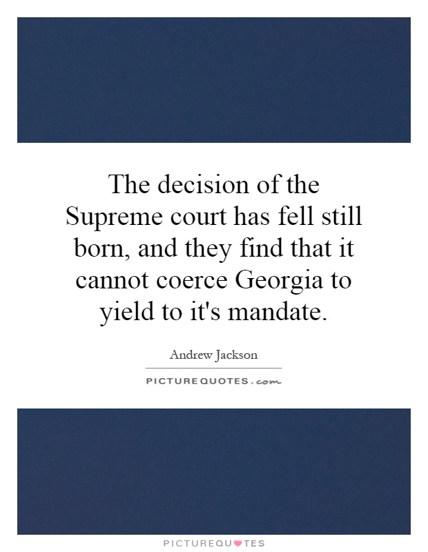 The decision of the Supreme court has fell still born, and they find that it cannot coerce Georgia to yield to it's mandate Picture Quote #1