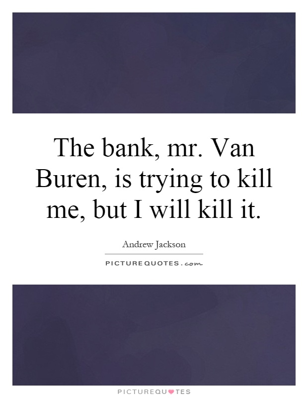 The bank, mr. Van Buren, is trying to kill me, but I will kill it Picture Quote #1
