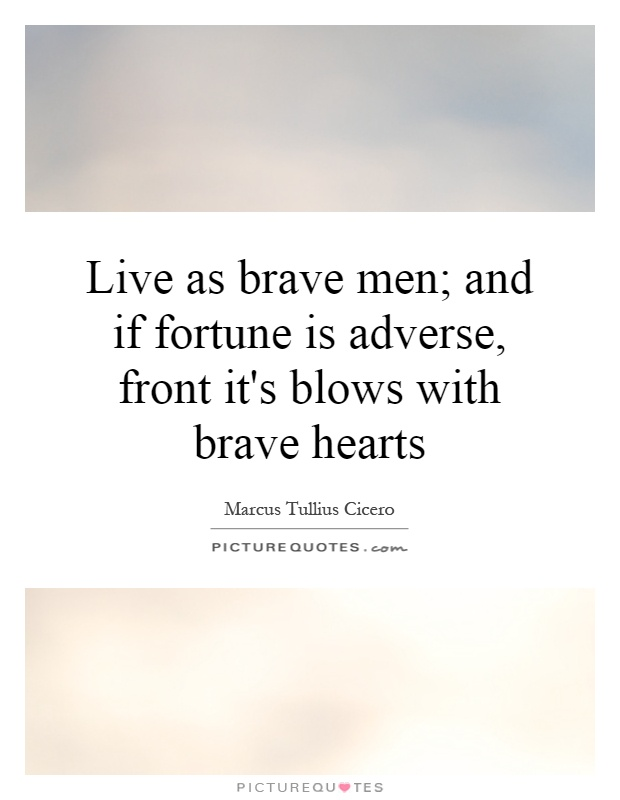 Live as brave men; and if fortune is adverse, front it's blows with brave hearts Picture Quote #1