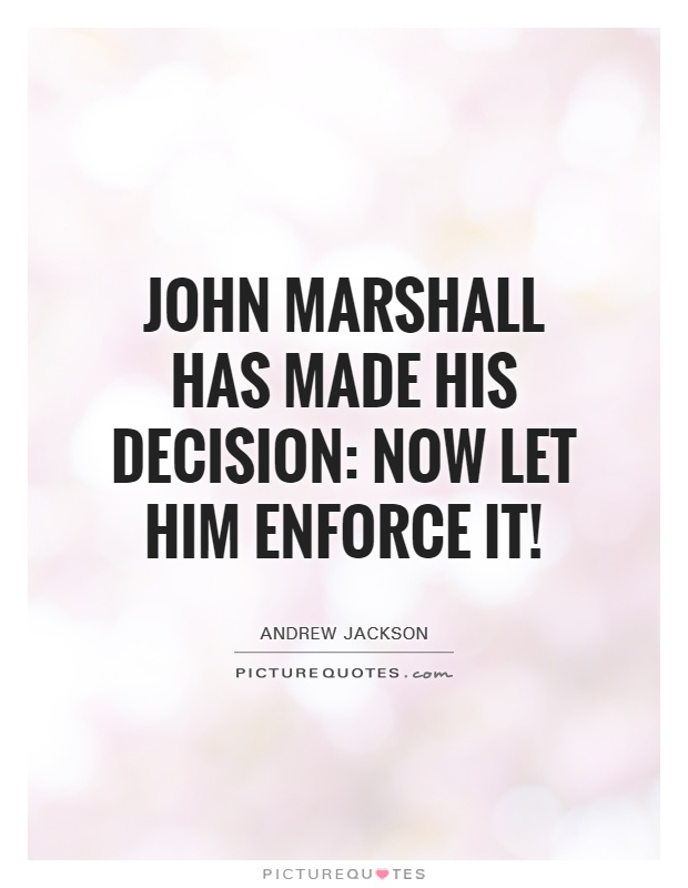 John Marshall has made his decision: now let him enforce it! Picture Quote #1
