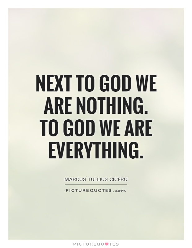 Next to God we are nothing. To God we are Everything Picture Quote #1