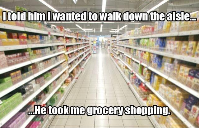 I told him I wanted to walk down the aisle... He took me grocery shopping Picture Quote #1