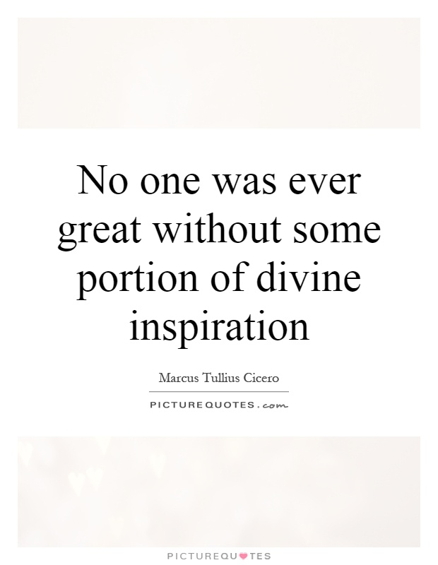 No one was ever great without some portion of divine inspiration Picture Quote #1