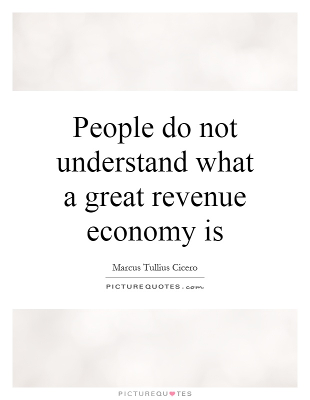 People do not understand what a great revenue economy is Picture Quote #1