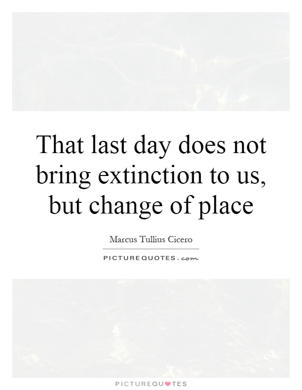 That last day does not bring extinction to us, but change of place Picture Quote #1