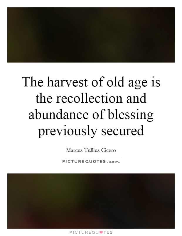 The harvest of old age is the recollection and abundance of blessing previously secured Picture Quote #1