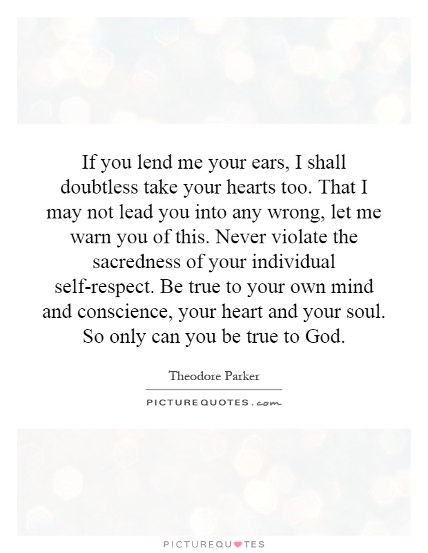 If you lend me your ears, I shall doubtless take your hearts too. That I may not lead you into any wrong, let me warn you of this. Never violate the sacredness of your individual self-respect. Be true to your own mind and conscience, your heart and your soul. So only can you be true to God Picture Quote #1