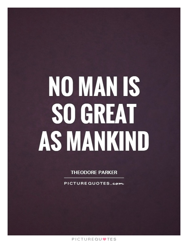 No man is so great as mankind Picture Quote #1