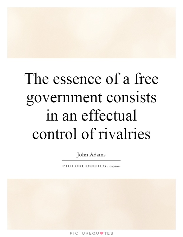 The essence of a free government consists in an effectual control of rivalries Picture Quote #1