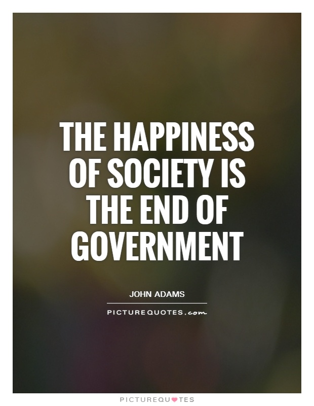 The happiness of society is the end of government Picture Quote #1