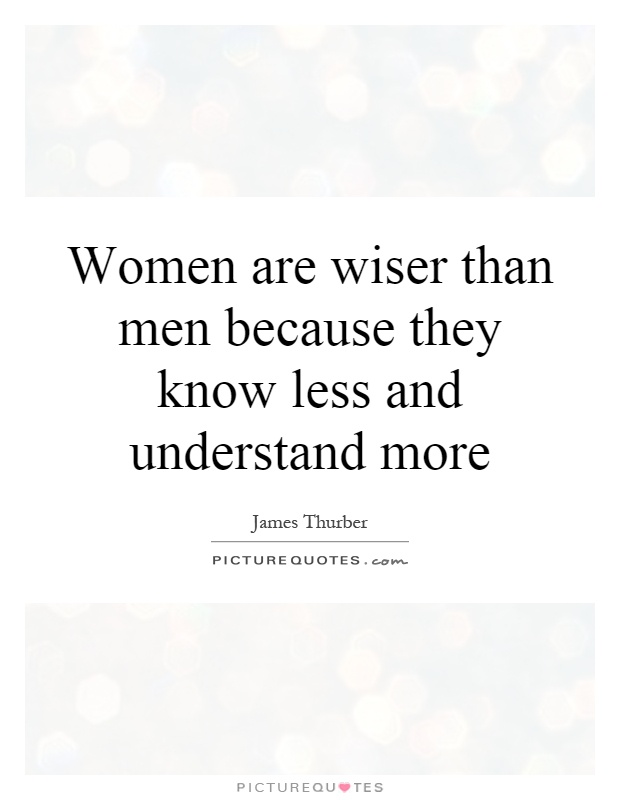 Women are wiser than men because they know less and understand more Picture Quote #1