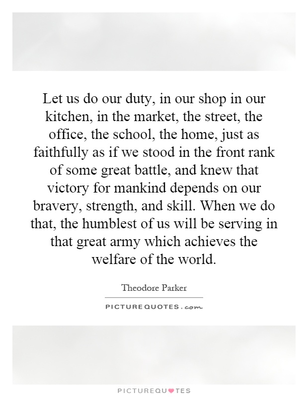 Let us do our duty, in our shop in our kitchen, in the market, the street, the office, the school, the home, just as faithfully as if we stood in the front rank of some great battle, and knew that victory for mankind depends on our bravery, strength, and skill. When we do that, the humblest of us will be serving in that great army which achieves the welfare of the world Picture Quote #1