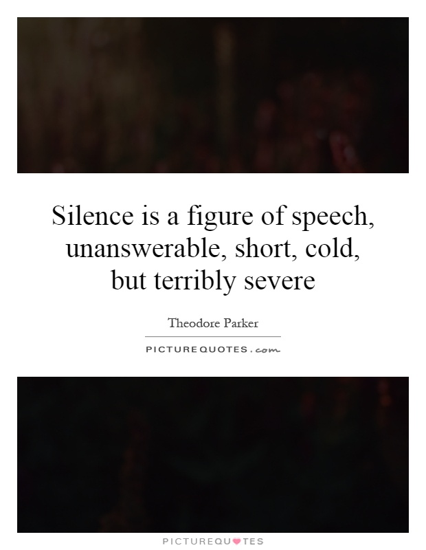 Silence is a figure of speech, unanswerable, short, cold, but terribly severe Picture Quote #1