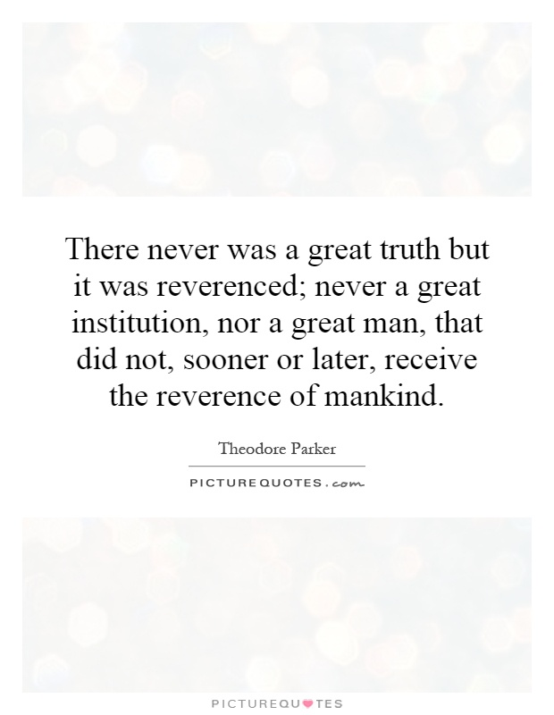 There never was a great truth but it was reverenced; never a great institution, nor a great man, that did not, sooner or later, receive the reverence of mankind Picture Quote #1