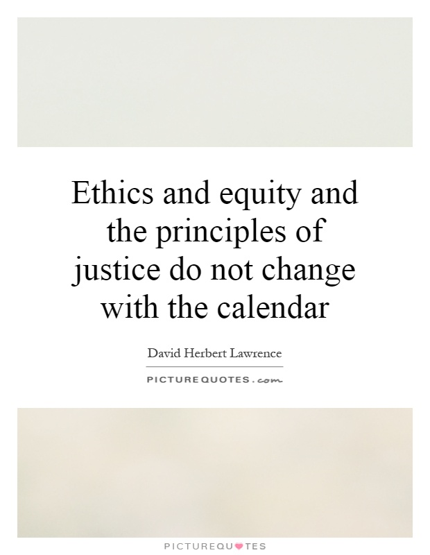 Ethics and equity and the principles of justice do not change with the calendar Picture Quote #1