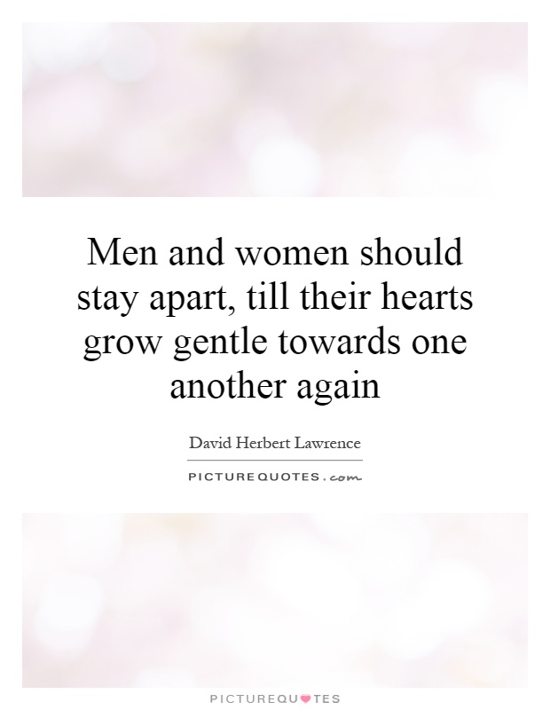 Men and women should stay apart, till their hearts grow gentle towards one another again Picture Quote #1