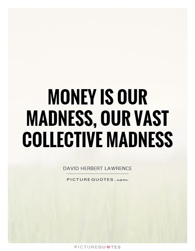 Money is our madness, our vast collective madness Picture Quote #1