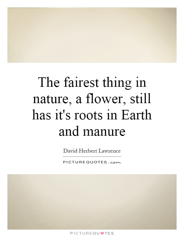 The fairest thing in nature, a flower, still has it's roots in Earth and manure Picture Quote #1