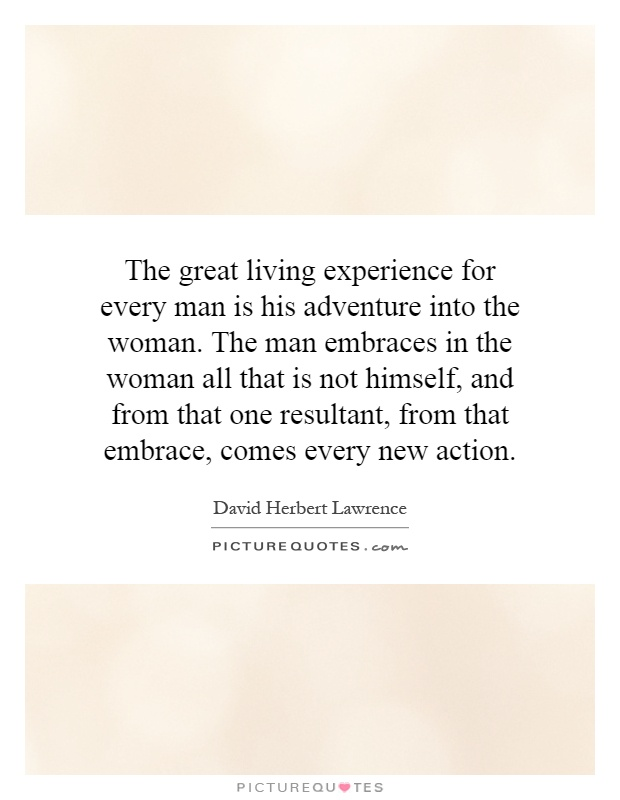 The great living experience for every man is his adventure into the woman. The man embraces in the woman all that is not himself, and from that one resultant, from that embrace, comes every new action Picture Quote #1