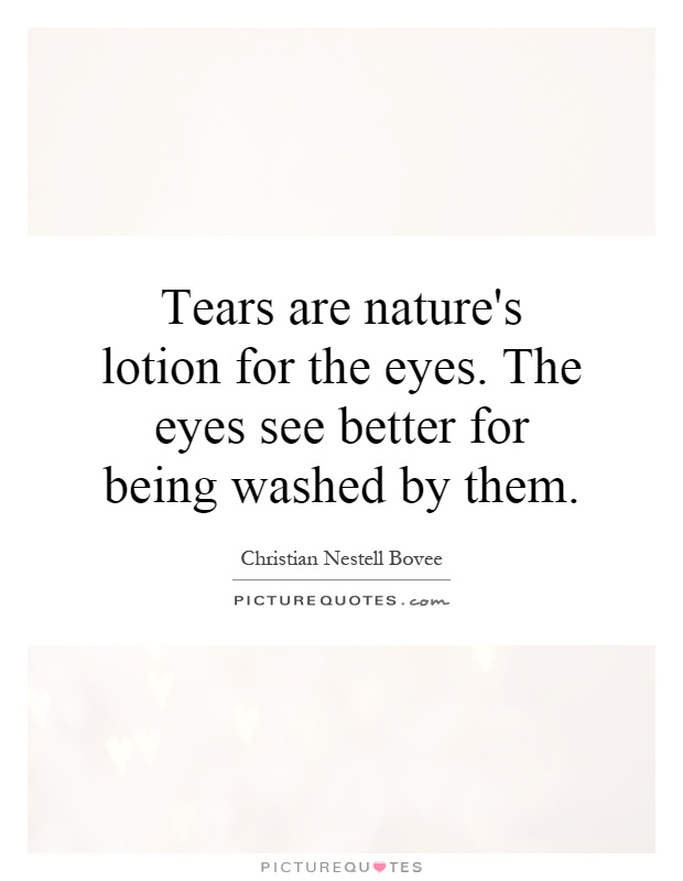 Tears are nature's lotion for the eyes. The eyes see better for being washed by them Picture Quote #1