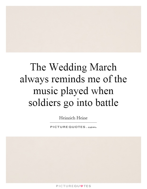 The Wedding March always reminds me of the music played when soldiers go into battle Picture Quote #1