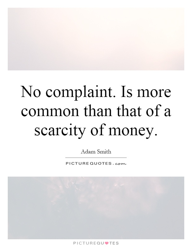 No complaint. Is more common than that of a scarcity of money Picture Quote #1