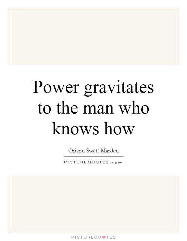 Power gravitates to the man who knows how Picture Quote #1