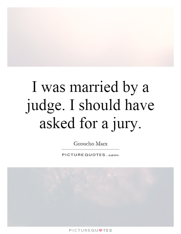 I was married by a judge. I should have asked for a jury Picture Quote #1