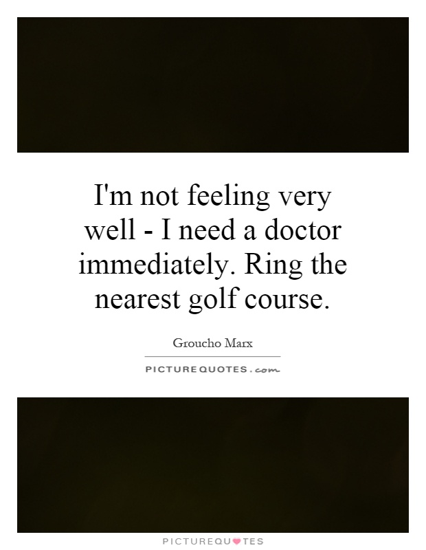 I'm not feeling very well - I need a doctor immediately. Ring the nearest golf course Picture Quote #1