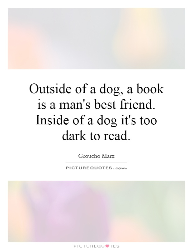 Outside of a dog, a book is a man's best friend. Inside of a dog it's too dark to read Picture Quote #1