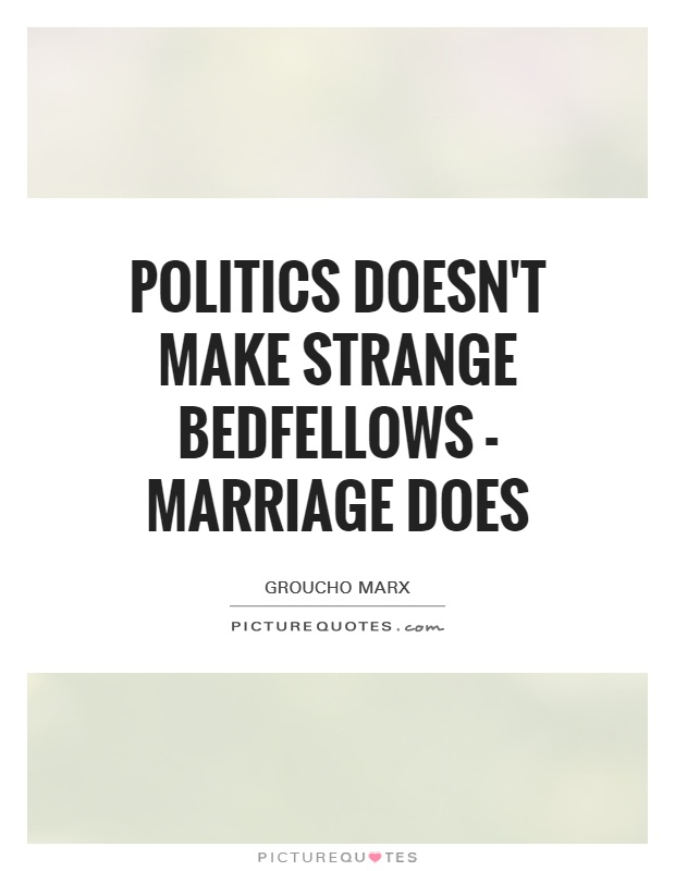 Politics doesn't make strange bedfellows - marriage does Picture Quote #1