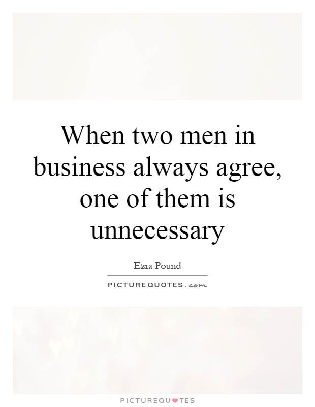 When two men in business always agree, one of them is unnecessary Picture Quote #1