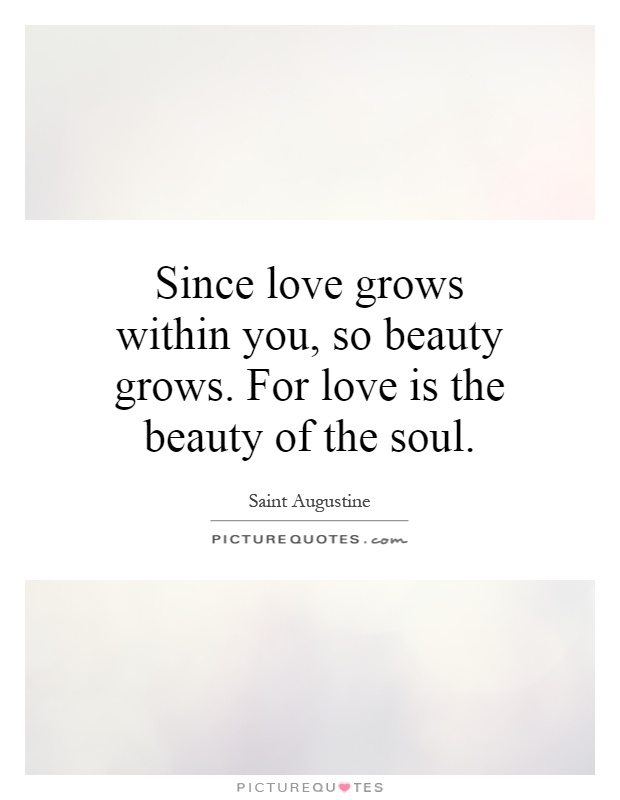 Since love grows within you, so beauty grows. For love is the beauty of the soul Picture Quote #1