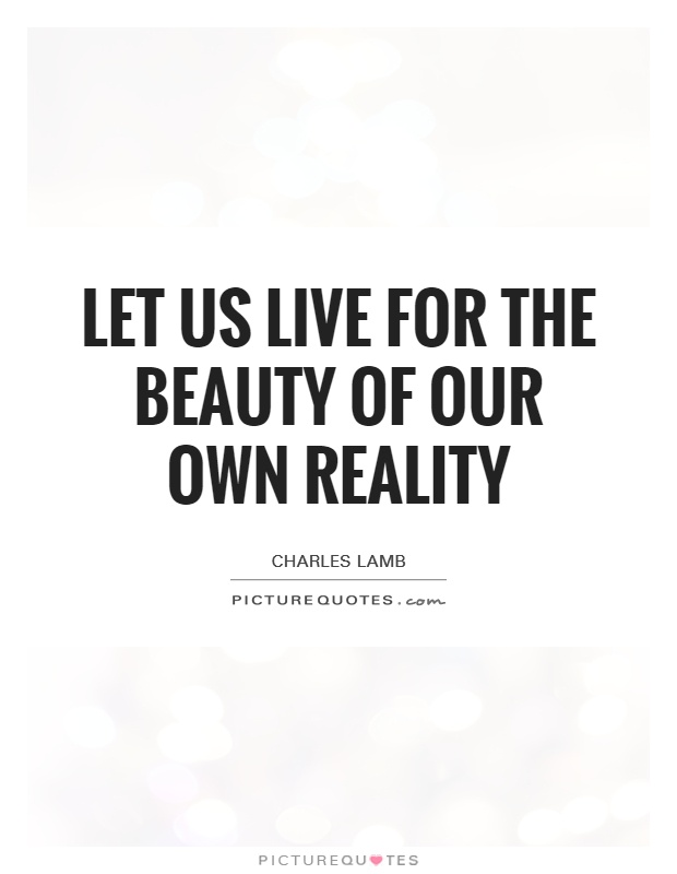 Let us live for the beauty of our own reality Picture Quote #1