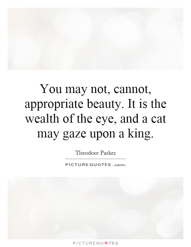 You may not, cannot, appropriate beauty. It is the wealth of the eye, and a cat may gaze upon a king Picture Quote #1