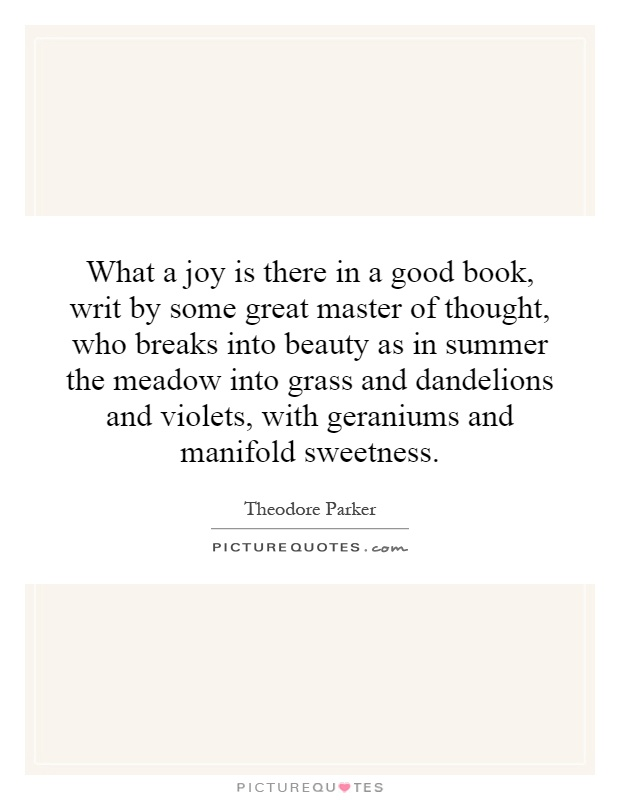 What a joy is there in a good book, writ by some great master of thought, who breaks into beauty as in summer the meadow into grass and dandelions and violets, with geraniums and manifold sweetness Picture Quote #1