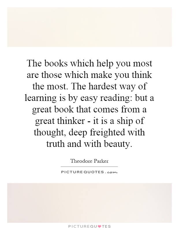 The books which help you most are those which make you think the most. The hardest way of learning is by easy reading: but a great book that comes from a great thinker - it is a ship of thought, deep freighted with truth and with beauty Picture Quote #1