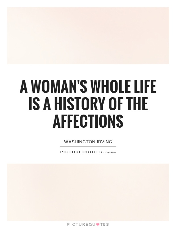 A woman's whole life is a history of the affections Picture Quote #1