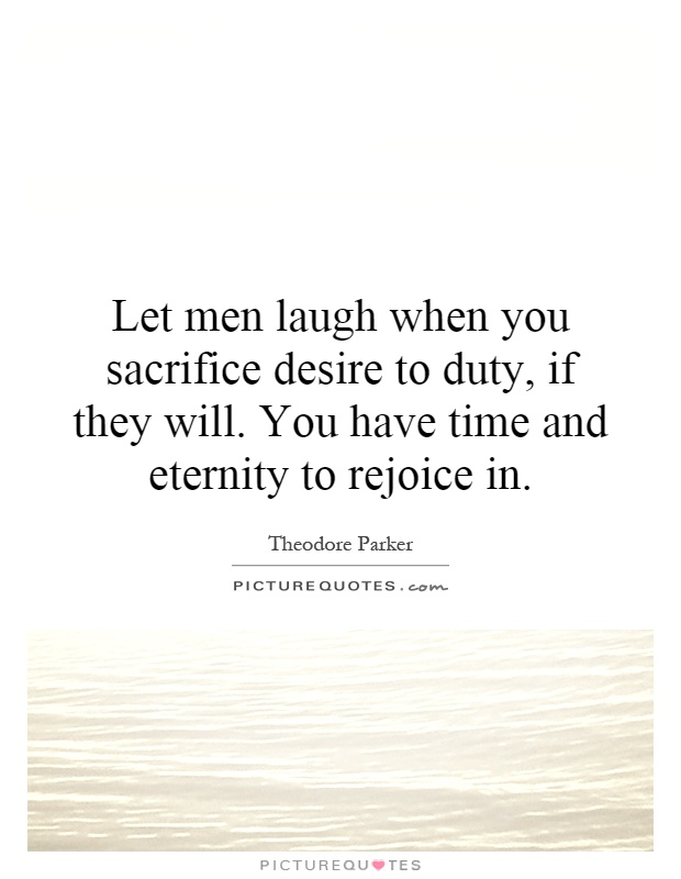 Let men laugh when you sacrifice desire to duty, if they will. You have time and eternity to rejoice in Picture Quote #1