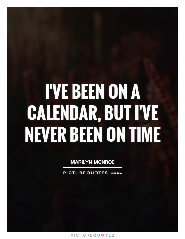 I've been on a calendar, but I've never been on time Picture Quote #1