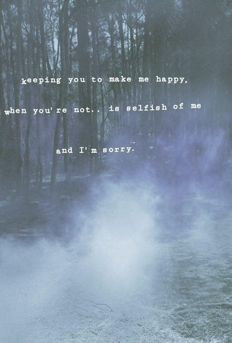 Keeping you to make me happy, when you're not.. is selfish of me and I'm sorry Picture Quote #1