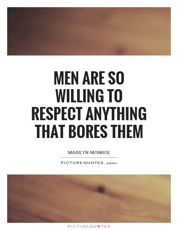Men are so willing to respect anything that bores them Picture Quote #1