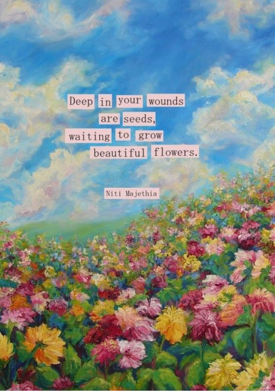 Deep in your wounds are seeds, waiting to grow beautiful flowers Picture Quote #1