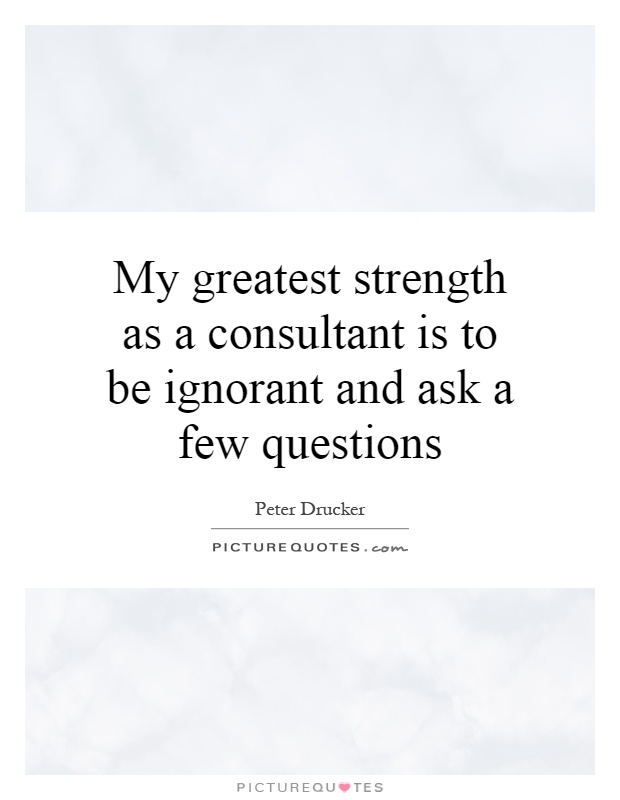 My greatest strength as a consultant is to be ignorant and ask a few questions Picture Quote #1